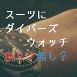 スーツにダイバーズウォッチは有りか無しか問題についての個人的雑感【腕時計】