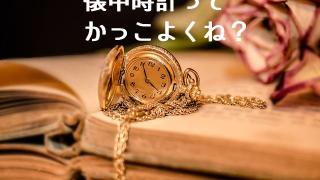 今だからこそ逆に懐中時計を持ってるのってかっこよくない?【おすすめモデルもご紹介】