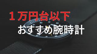 1万円台以下で買える!おすすめのメンズ腕時計をご紹介