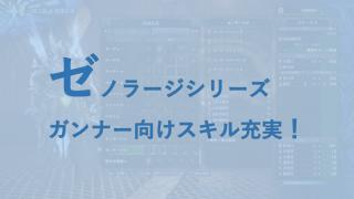 【モンハンワールド】ゼノ・シーヴァ装備(ゼノラージシリーズ) ガンナー向けスキル充実|スキル・素材